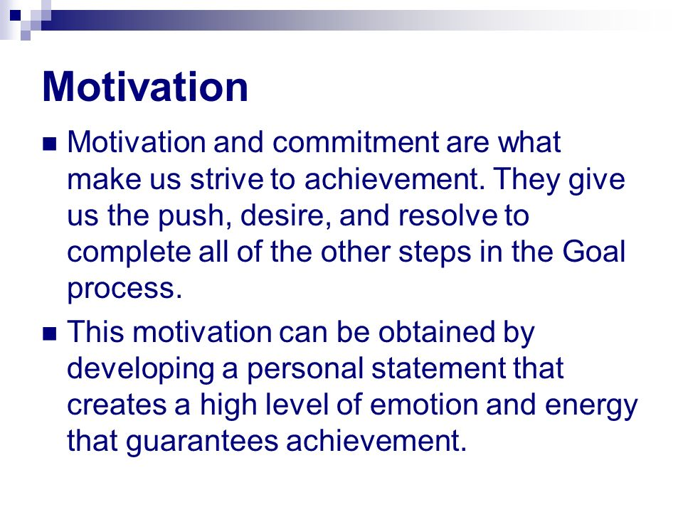 Motivation Motivation and commitment are what make us strive to achievement. They give us the push, desire, and resolve to complete all of the other s
