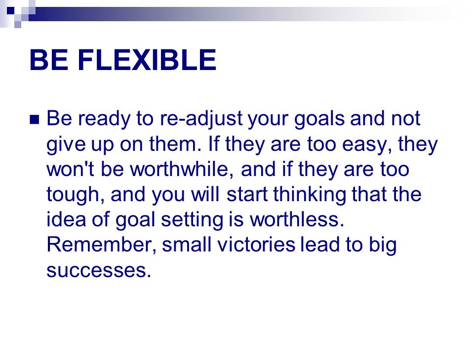 BE FLEXIBLE Be ready to re-adjust your goals and not give up on them. If they are too easy, they won't be worthwhile, and if they are too tough, and y