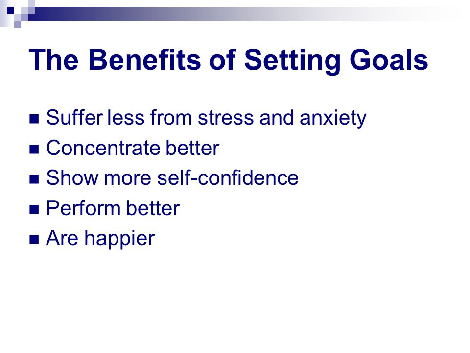 The Benefits of Setting Goals Suffer less from stress and anxiety Concentrate better Show more self-confidence Perform better Are happier