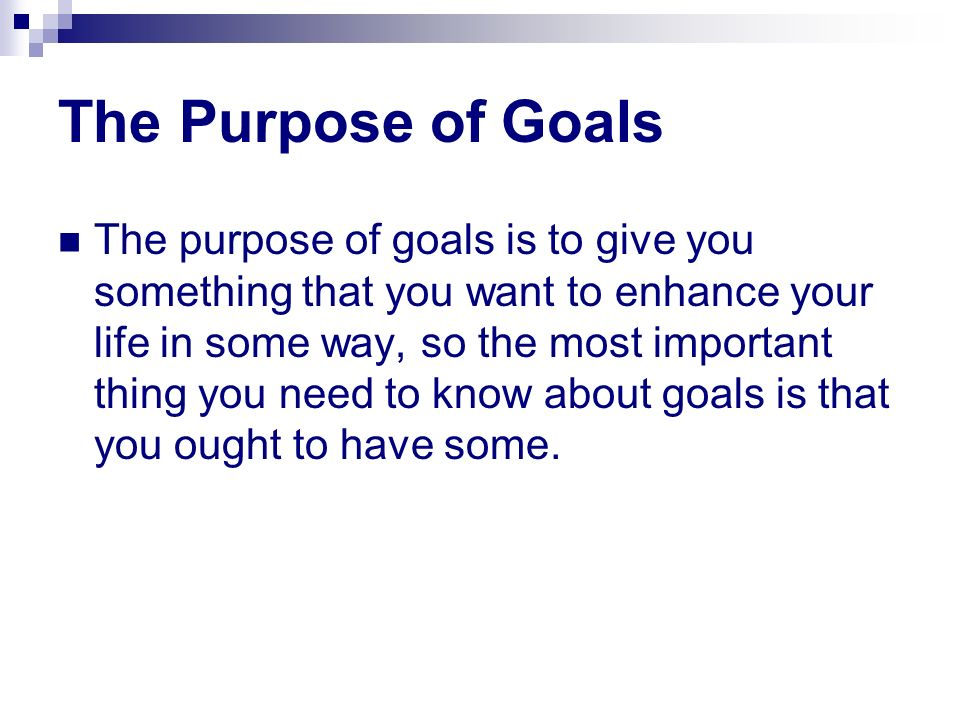 The Purpose of Goals The purpose of goals is to give you something that you want to enhance your life in some way, so the most important thing you nee