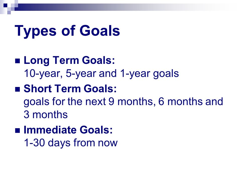 Types of Goals Long Term Goals: 10-year, 5-year and 1-year goals Short Term Goals: goals for the next 9 months, 6 months and 3 months Immediate Goals: