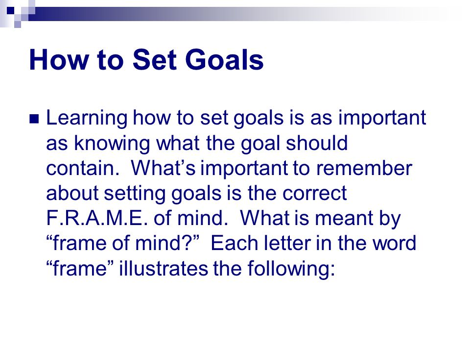 How to Set Goals Learning how to set goals is as important as knowing what the goal should contain. Whats important to remember about setting goals is