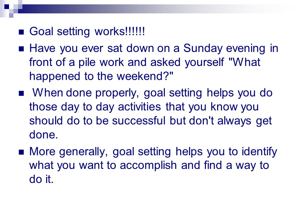 Goal setting works!!!!!! Have you ever sat down on a Sunday evening in front of a pile work and asked yourself