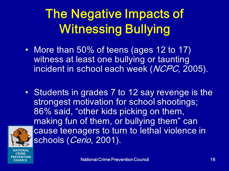 National Crime Prevention Council16 The Negative Impacts of Witnessing Bullying More than 50% of teens (ages 12 to 17) witness at least one bullying o