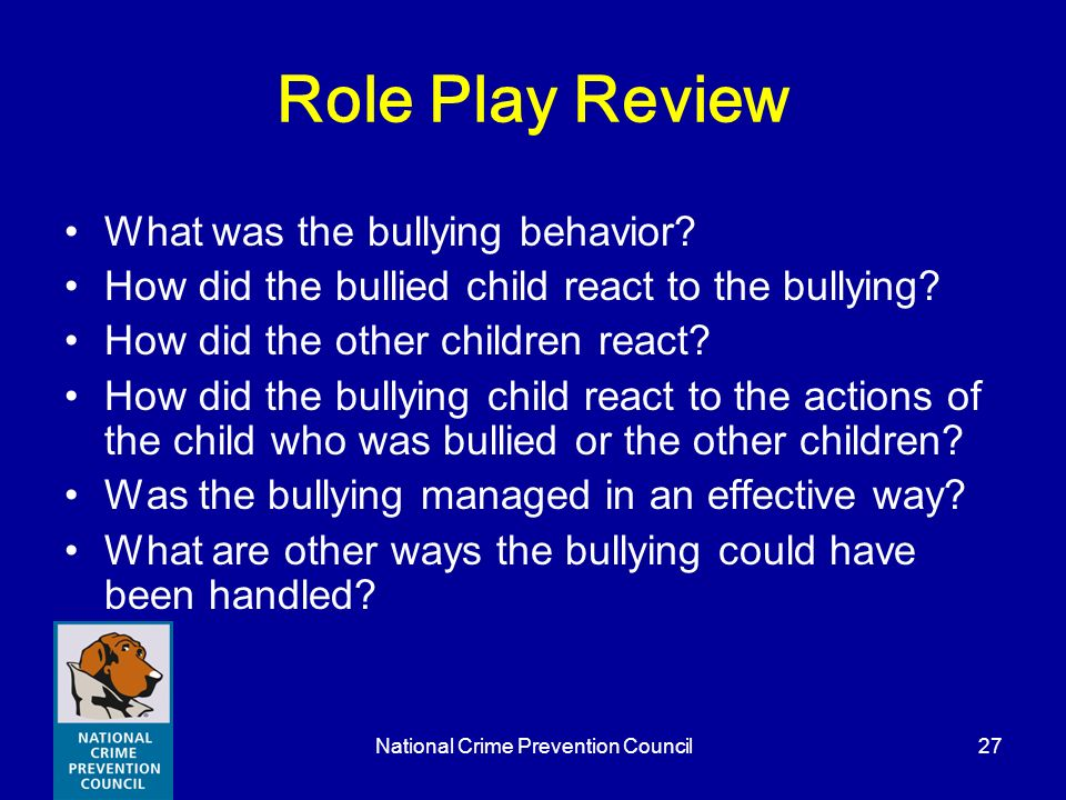 National Crime Prevention Council27 Role Play Review What was the bullying behavior? How did the bullied child react to the bullying? How did the othe