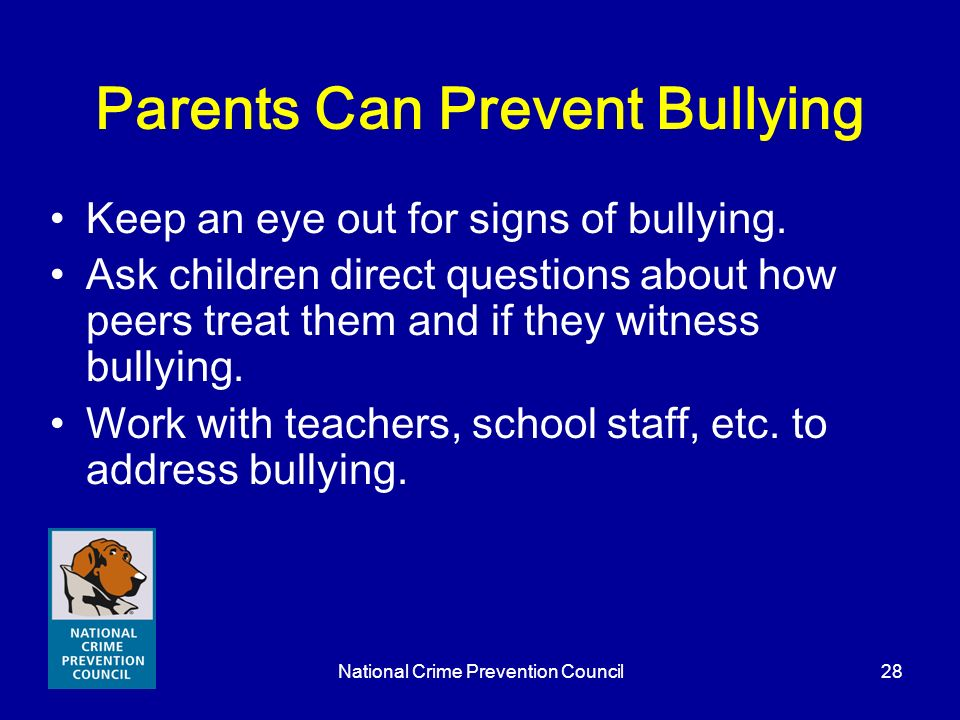 National Crime Prevention Council28 Parents Can Prevent Bullying Keep an eye out for signs of bullying. Ask children direct questions about how peers