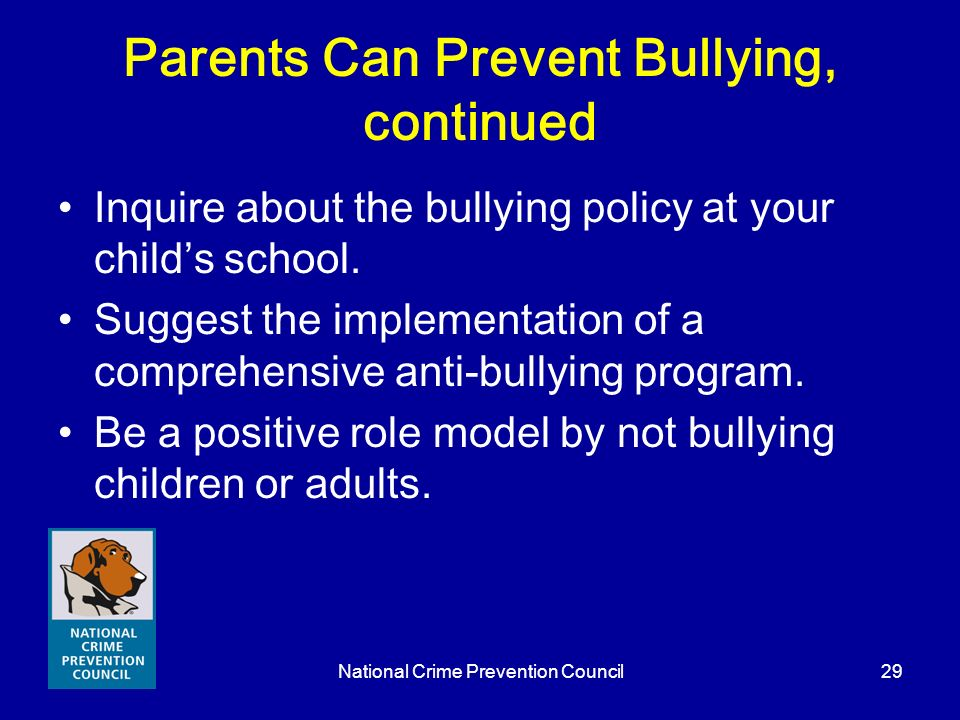National Crime Prevention Council29 Parents Can Prevent Bullying, continued Inquire about the bullying policy at your childs school. Suggest the imple