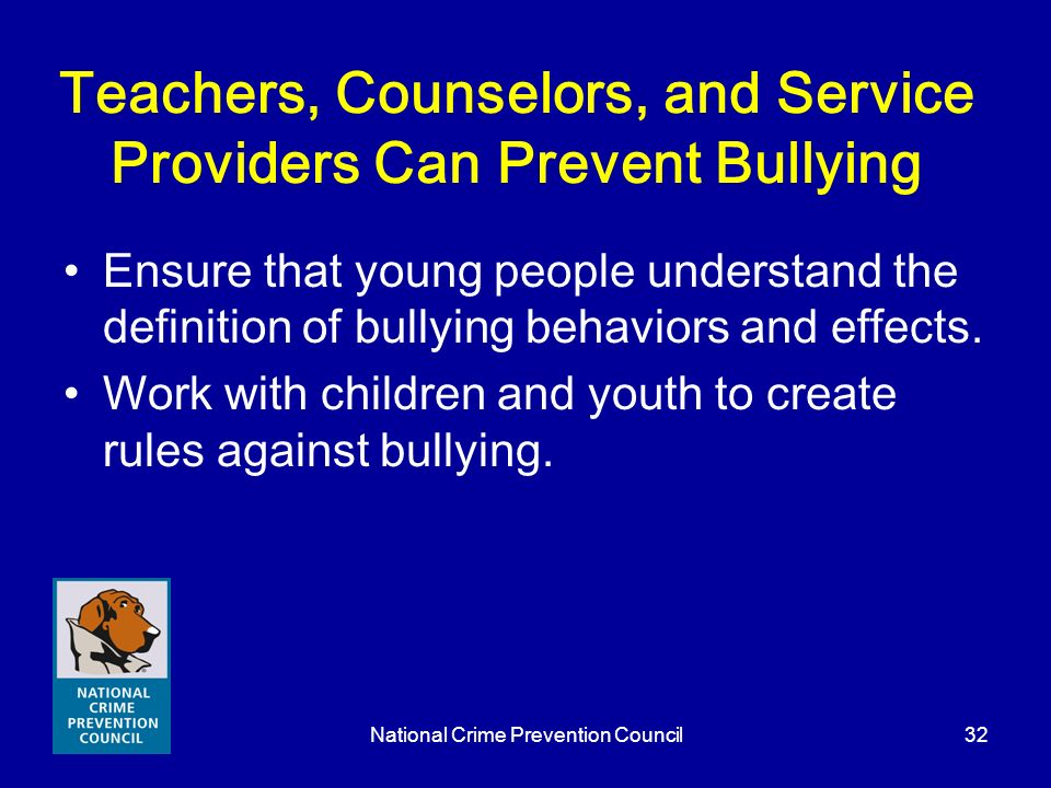 National Crime Prevention Council32 Teachers, Counselors, and Service Providers Can Prevent Bullying Ensure that young people understand the definitio