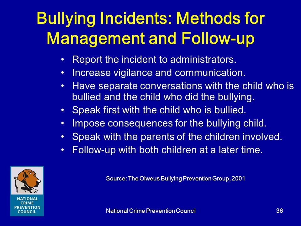 National Crime Prevention Council36 Bullying Incidents: Methods for Management and Follow-up Report the incident to administrators. Increase vigilance