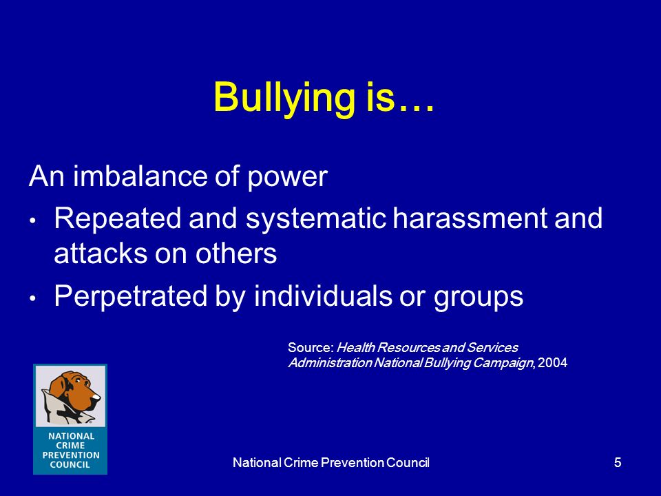 National Crime Prevention Council5 Bullying is… An imbalance of power Repeated and systematic harassment and attacks on others Perpetrated by individu