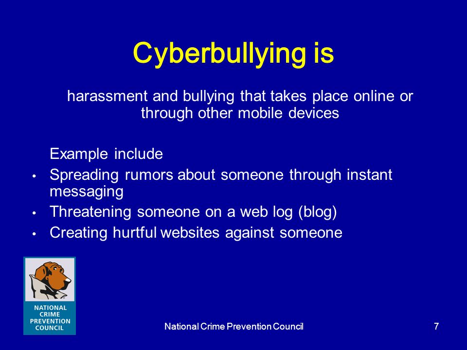 National Crime Prevention Council7 Cyberbullying is harassment and bullying that takes place online or through other mobile devices Example include Sp