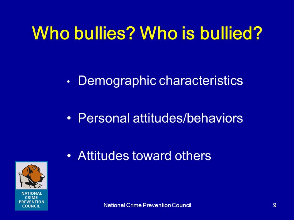National Crime Prevention Council9 Who bullies? Who is bullied? Demographic characteristics Personal attitudes/behaviors Attitudes toward others