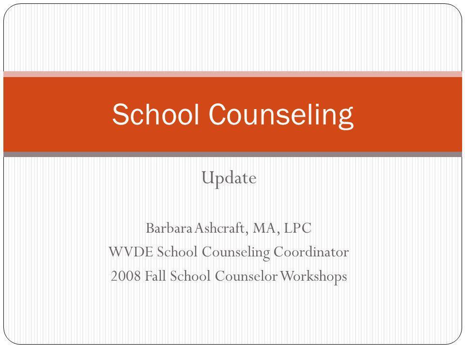 Update Barbara Ashcraft, MA, LPC WVDE School Counseling Coordinator 2008 Fall School Counselor Workshops School Counseling