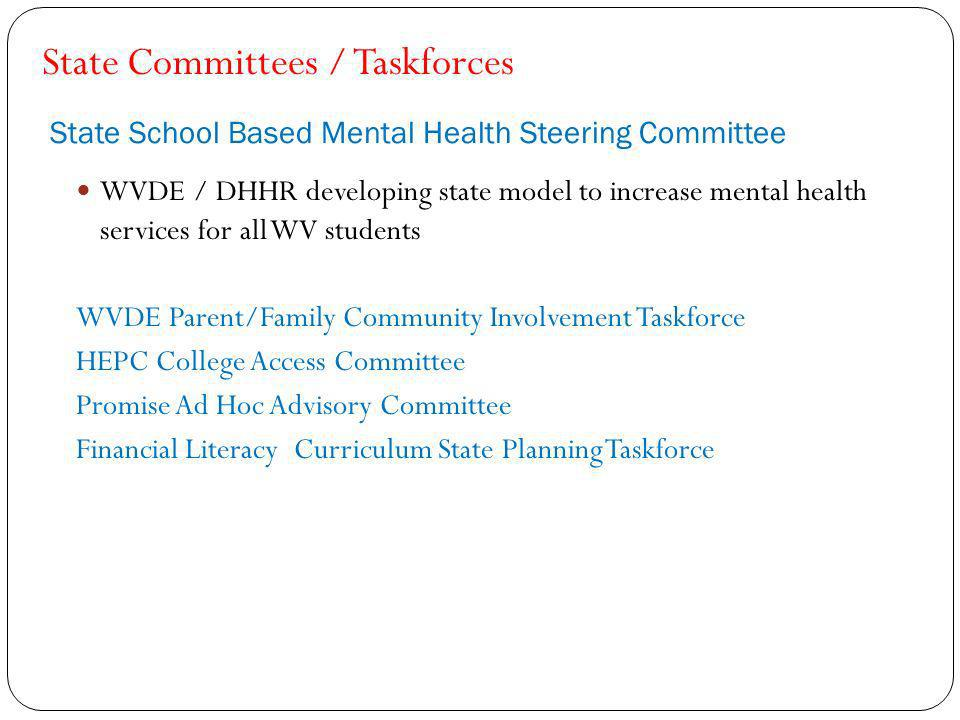 State School Based Mental Health Steering Committee WVDE / DHHR developing state model to increase mental health services for all WV students WVDE Parent/Family Community Involvement Taskforce HEPC College Access Committee Promise Ad Hoc Advisory Committee Financial Literacy Curriculum State Planning Taskforce State Committees / Taskforces