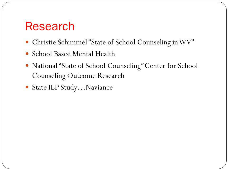 Research Christie Schimmel State of School Counseling in WV School Based Mental Health National State of School Counseling Center for School Counseling Outcome Research State ILP Study…Naviance