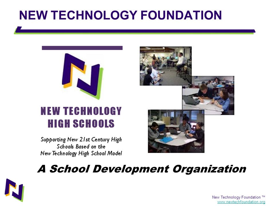 New Technology Foundation www.newtechfoundation.org The New Tech High Network Northern California (7) North Carolina (9) Anchorage Texas (3) Denver Oregon (3) Los Angeles (4) Chicago New Orleans (2) Indiana (3) New York Starting in 2001, the New Technology Foundation has now helped 35 schools adopt the New Tech High School model.