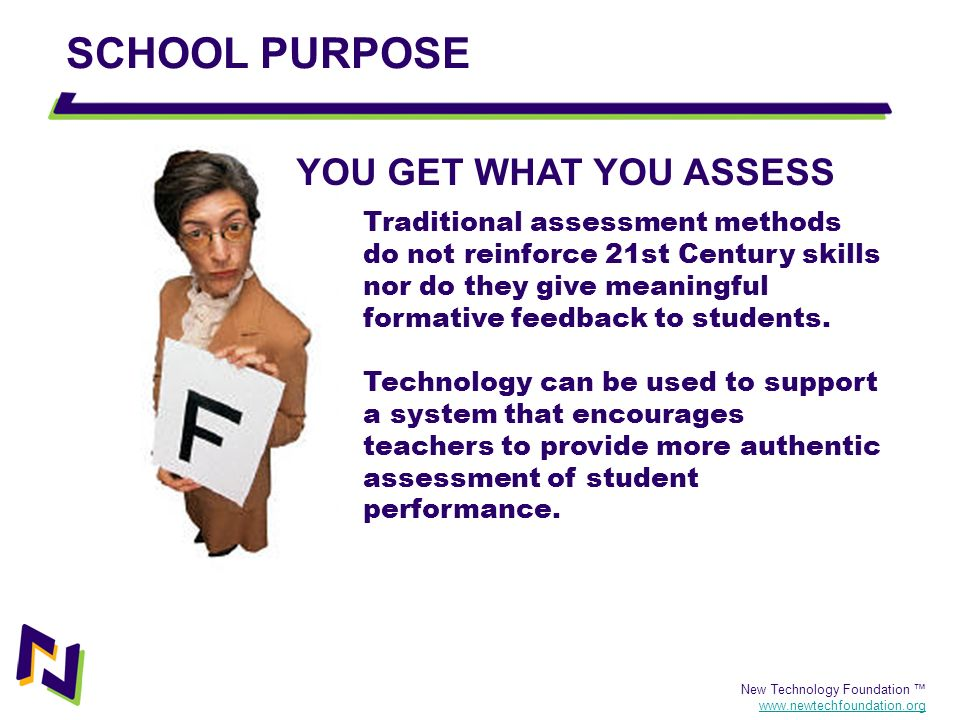 New Technology Foundation www.newtechfoundation.org SCHOOL PURPOSE Traditional assessment methods do not reinforce 21st Century skills nor do they giv