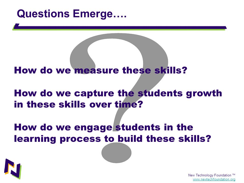 New Technology Foundation www.newtechfoundation.org Questions Emerge…. How do we measure these skills? How do we capture the students growth in these