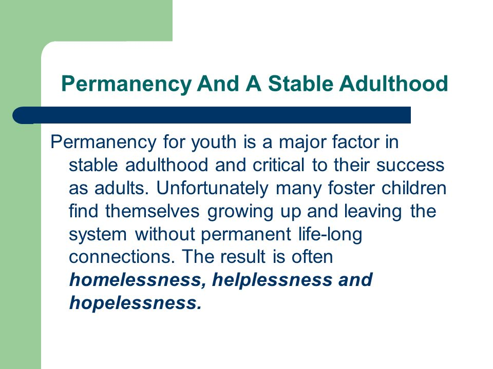 Permanency And A Stable Adulthood Permanency for youth is a major factor in stable adulthood and critical to their success as adults.