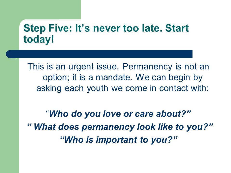 Step Five: Its never too late. Start today. This is an urgent issue.