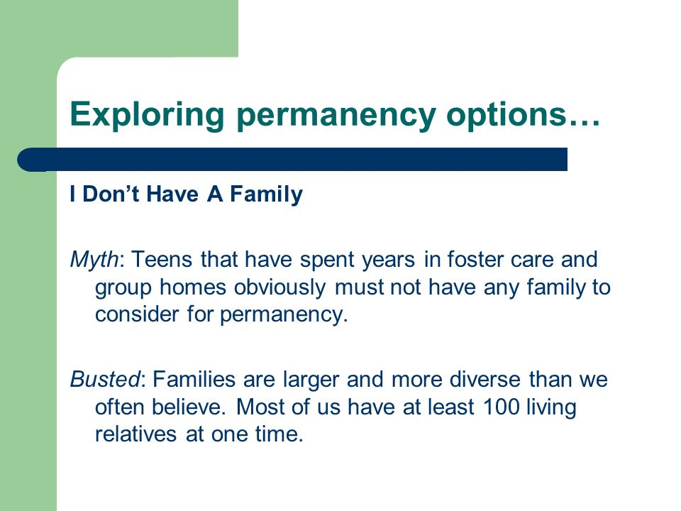 Exploring permanency options… I Dont Have A Family Myth: Teens that have spent years in foster care and group homes obviously must not have any family to consider for permanency.