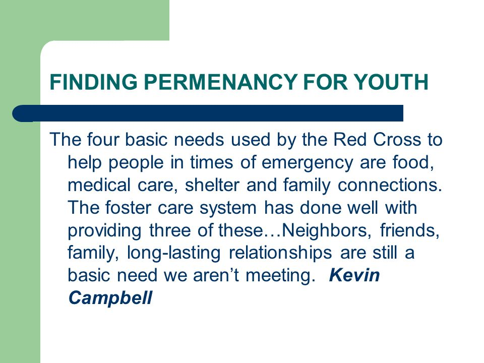 FINDING PERMENANCY FOR YOUTH The four basic needs used by the Red Cross to help people in times of emergency are food, medical care, shelter and family connections.