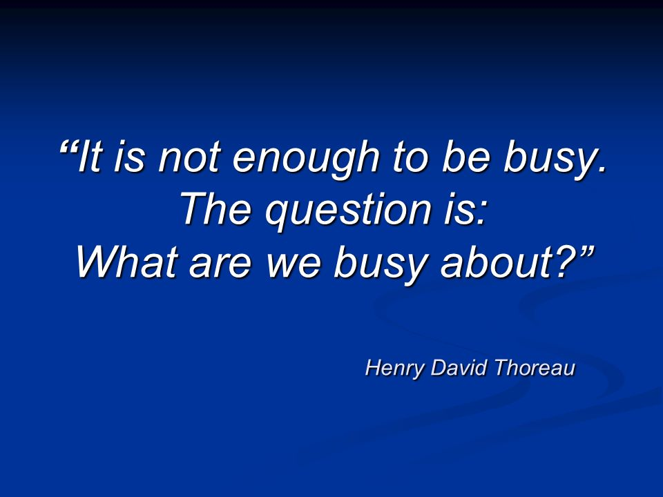It is not enough to be busy. The question is: What are we busy about? Henry David ThoreauIt is not enough to be busy. The question is: What are we bus