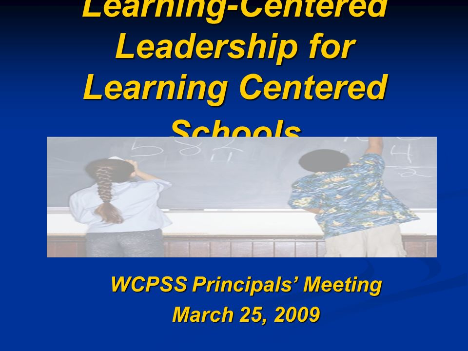 Learning-Centered Leadership for Learning Centered Schools WCPSS Principals Meeting March 25, 2009