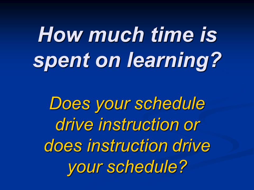 How much time is spent on learning? Does your schedule drive instruction or does instruction drive your schedule?