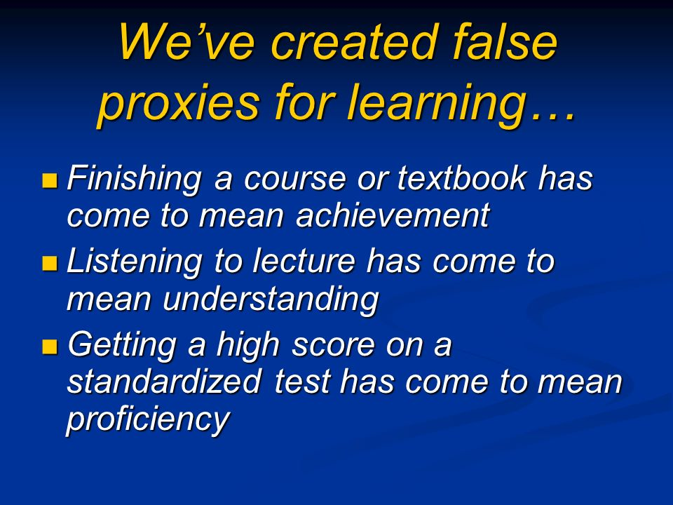 Weve created false proxies for learning… Finishing a course or textbook has come to mean achievement Finishing a course or textbook has come to mean a