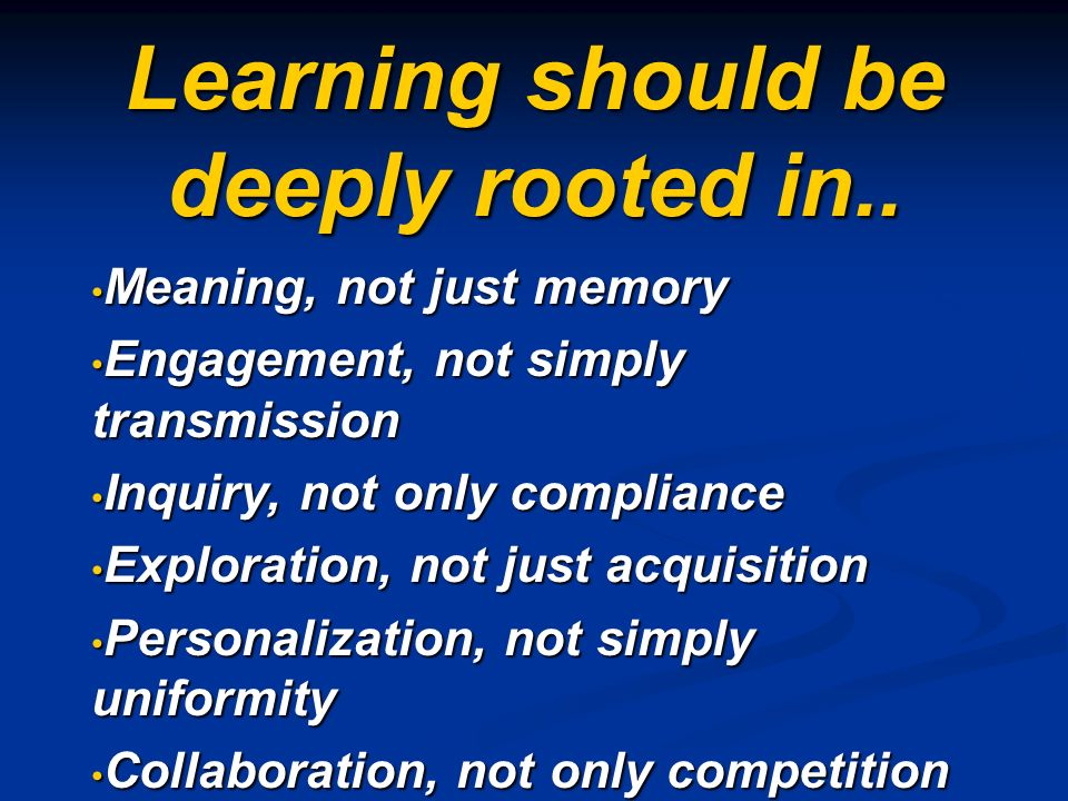Learning should be deeply rooted in.. Meaning, not just memory Meaning, not just memory Engagement, not simply transmission Engagement, not simply tra