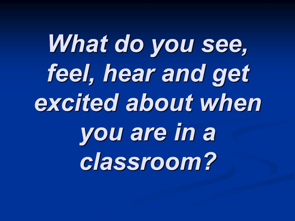 What do you see, feel, hear and get excited about when you are in a classroom?