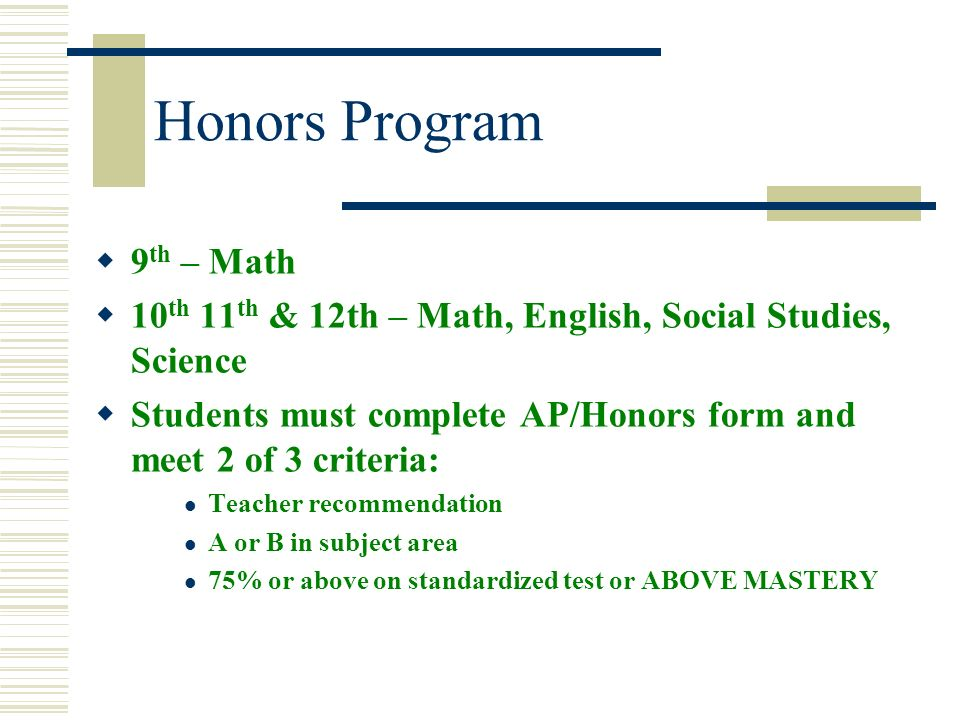 Honors Program 9 th – Math 10 th 11 th & 12th – Math, English, Social Studies, Science Students must complete AP/Honors form and meet 2 of 3 criteria: