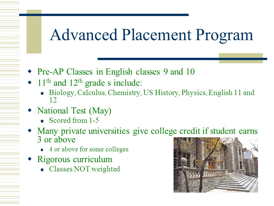 Advanced Placement Program Pre-AP Classes in English classes 9 and 10 11 th and 12 th grade s include: Biology, Calculus, Chemistry, US History, Physi
