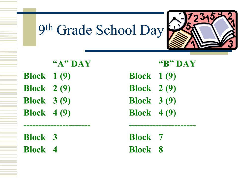 9 th Grade School Day A DAY Block 1 (9) Block 2 (9) Block 3 (9) Block 4 (9) ---------------------- Block 3 Block 4 B DAY Block 1 (9) Block 2 (9) Block
