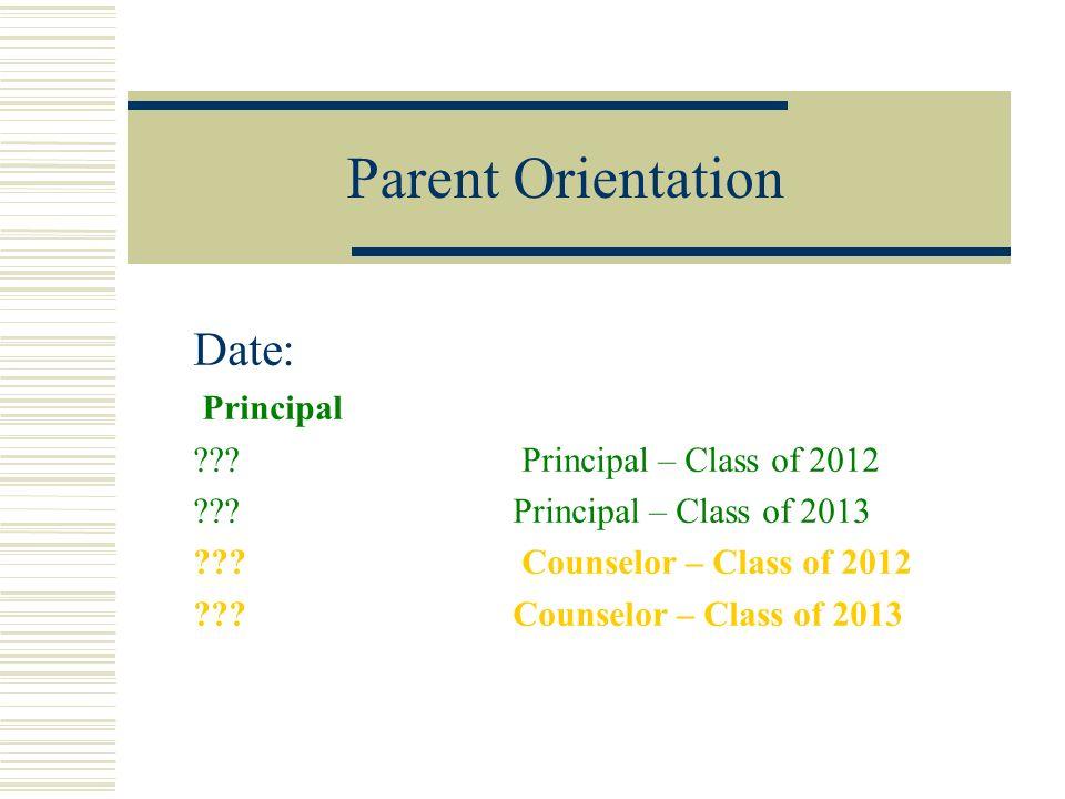 Parent Orientation Date: Principal ??? Principal – Class of 2012 ???Principal – Class of 2013 ??? Counselor – Class of 2012 ???Counselor – Class of 20