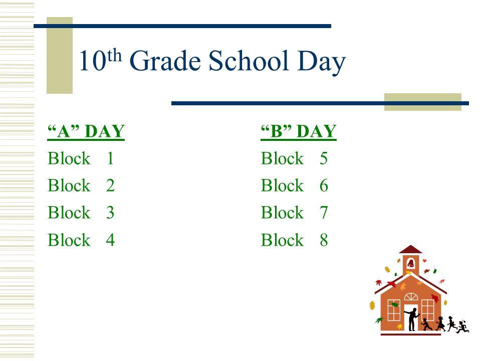 10 th Grade School Day A DAY Block 1 Block 2 Block 3 Block 4 B DAY Block 5 Block 6 Block 7 Block 8
