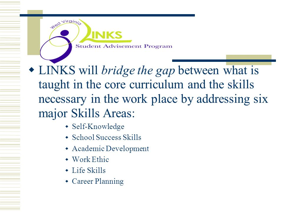 . LINKS will bridge the gap between what is taught in the core curriculum and the skills necessary in the work place by addressing six major Skills Ar
