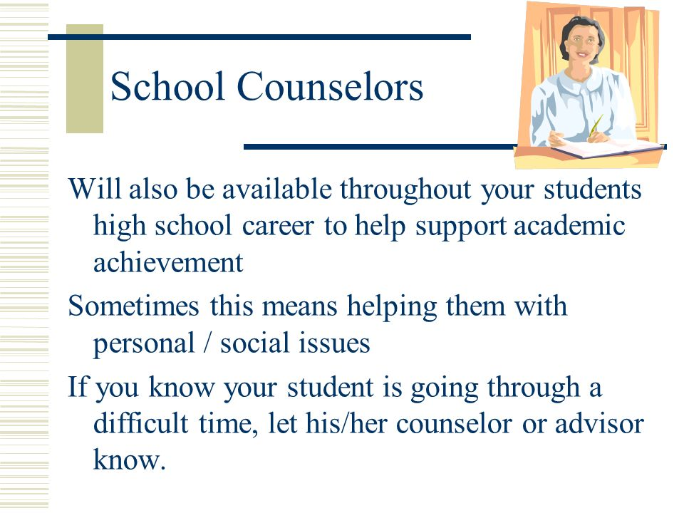 School Counselors Will also be available throughout your students high school career to help support academic achievement Sometimes this means helping