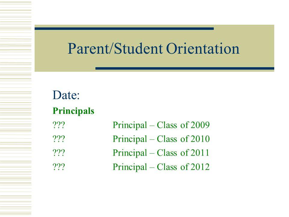 Parent/Student Orientation Date: Principals ??? Principal – Class of 2009 ??? Principal – Class of 2010 ??? Principal – Class of 2011 ??? Principal –