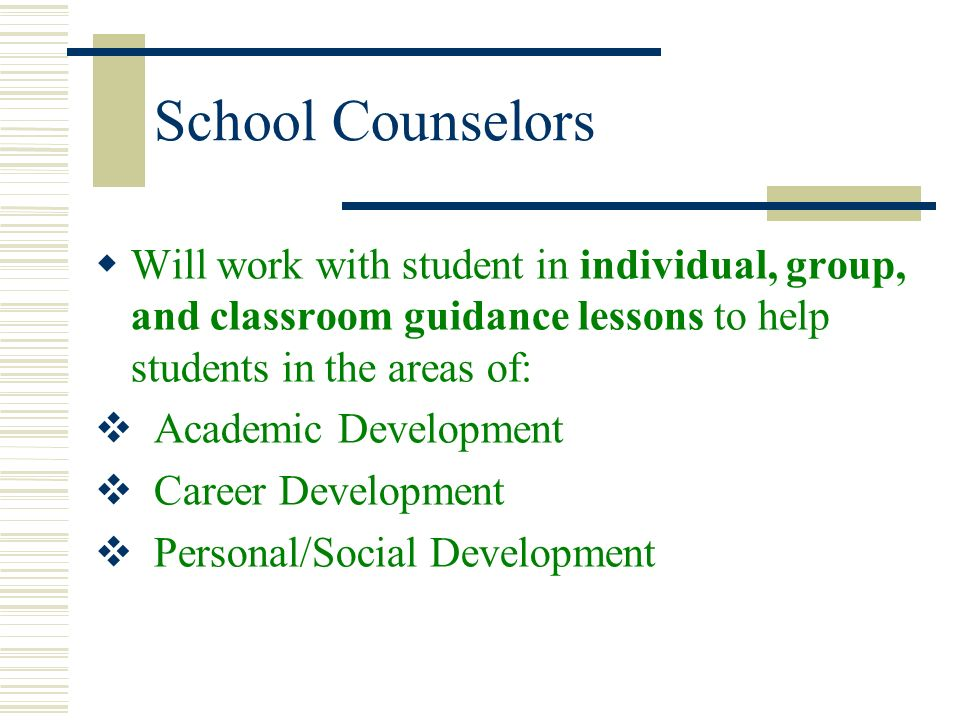 School Counselors Will work with student in individual, group, and classroom guidance lessons to help students in the areas of: Academic Development C