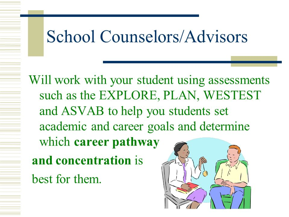 School Counselors/Advisors Will work with your student using assessments such as the EXPLORE, PLAN, WESTEST and ASVAB to help you students set academi