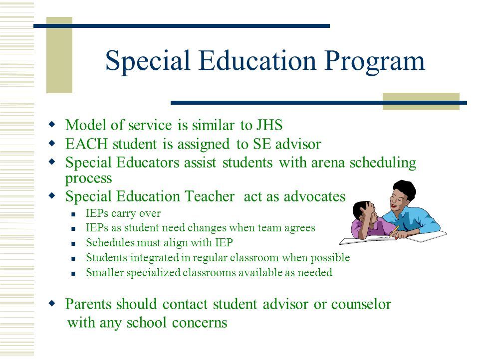 Special Education Program Model of service is similar to JHS EACH student is assigned to SE advisor Special Educators assist students with arena sched