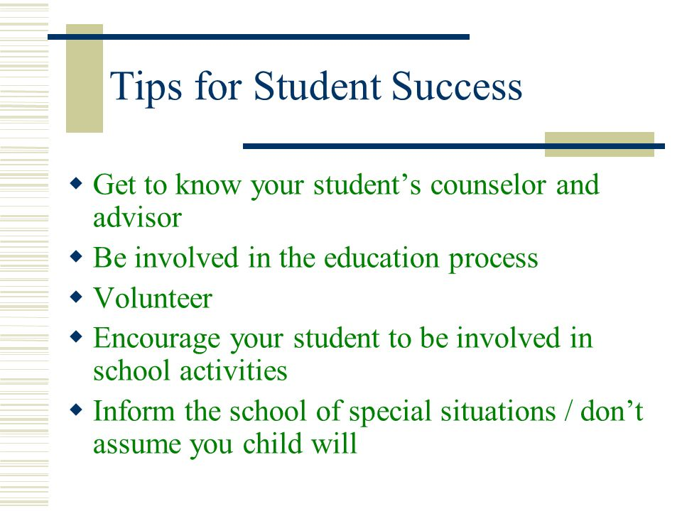 Tips for Student Success Get to know your students counselor and advisor Be involved in the education process Volunteer Encourage your student to be i