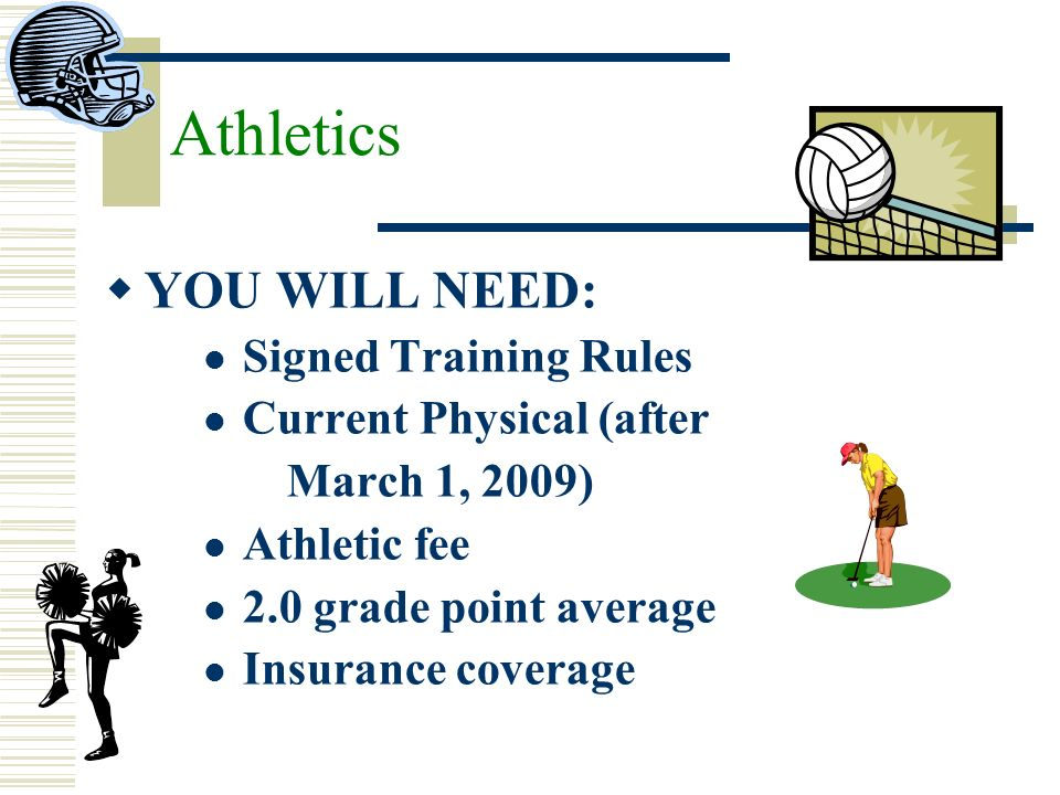 YOU WILL NEED: Signed Training Rules Current Physical (after March 1, 2009) Athletic fee 2.0 grade point average Insurance coverage