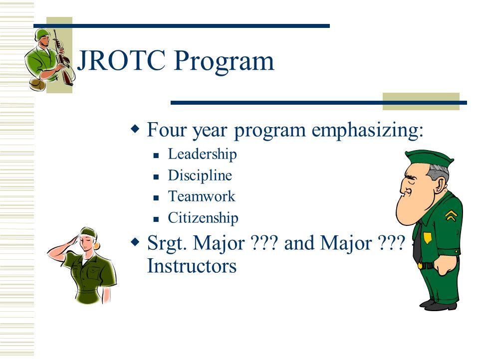 JROTC Program Four year program emphasizing: Leadership Discipline Teamwork Citizenship Srgt. Major ??? and Major ??? - Instructors