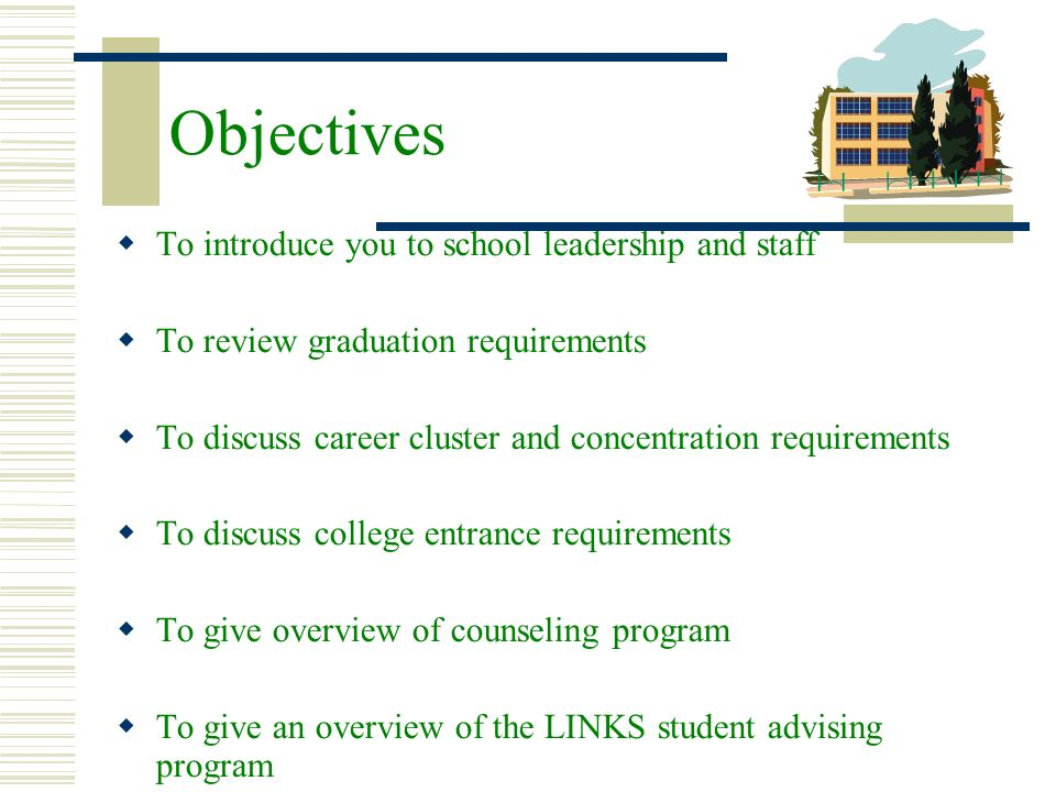 Objectives To introduce you to school leadership and staff To review graduation requirements To discuss career cluster and concentration requirements