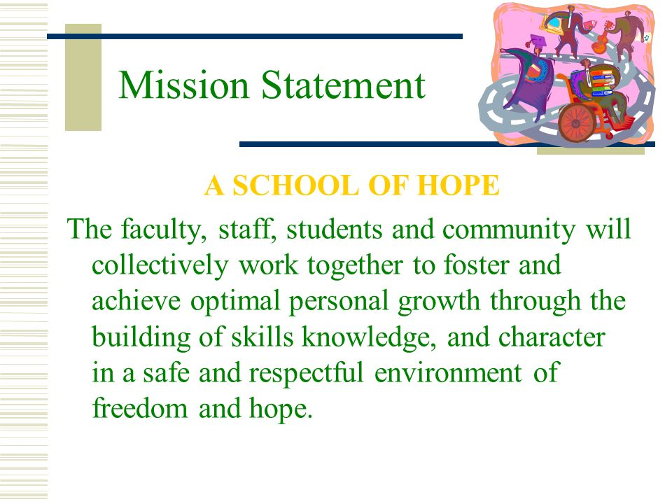 Mission Statement A SCHOOL OF HOPE The faculty, staff, students and community will collectively work together to foster and achieve optimal personal g