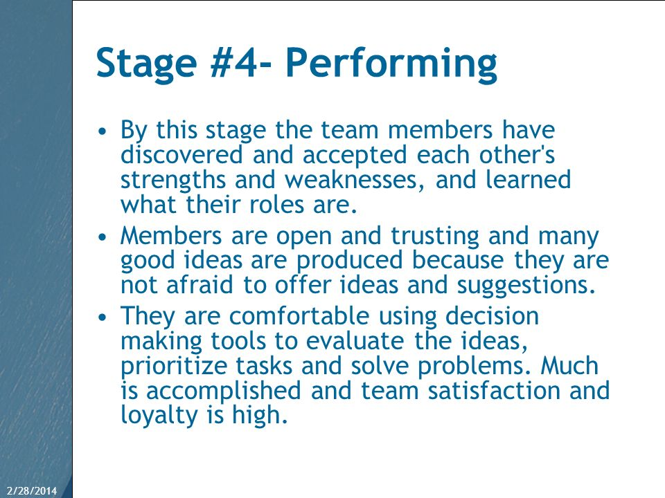 2/28/201420 Stage #4- Performing By this stage the team members have discovered and accepted each other's strengths and weaknesses, and learned what t