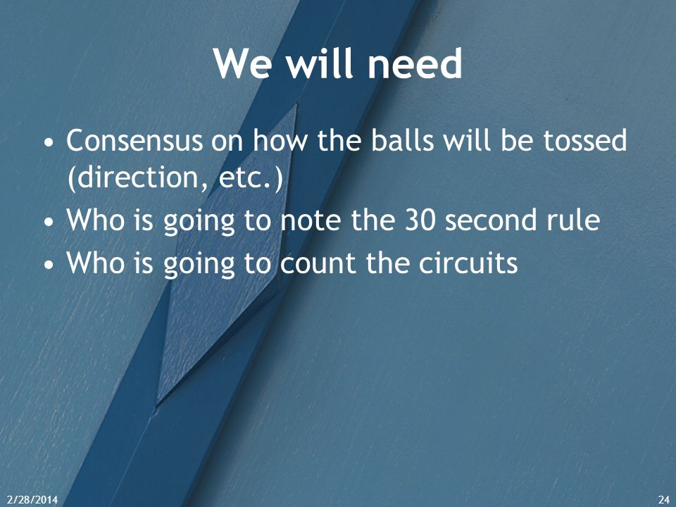 2/28/201424 We will need Consensus on how the balls will be tossed (direction, etc.) Who is going to note the 30 second rule Who is going to count the